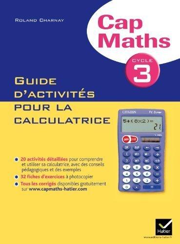 Cap Maths Cycle 3 éd. 2011 - Guide d'activités pour la calculatrice de Roland Charnay (7 juillet 2011) Broché