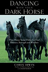 Dancing with Your Dark Horse: How Horse Sense Helps Us Find Balance, Strength and Wisdom by Chris Irwin (2005-05-20)