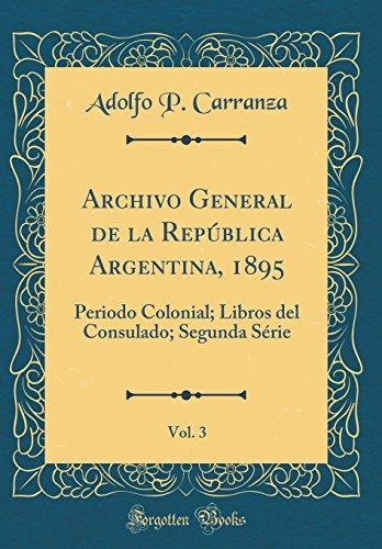 Archivo General de la República Argentina, 1895, Vol. 3: Periodo Colonial; Libros del Consulado; Segunda Série (Classic Reprint) por Adolfo P. Carranza