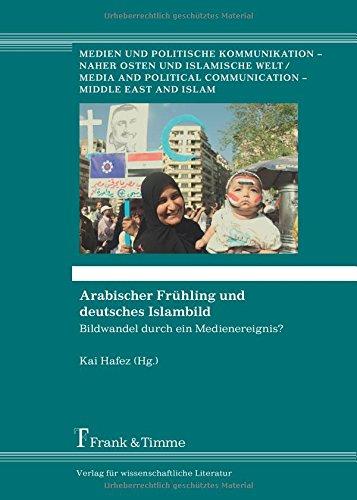 Arabischer Frühling und deutsches Islambild: Bildwandel Durch Ein Medienereignis? (Medien und politische Kommunikation – Naher Osten und islamische Welt)