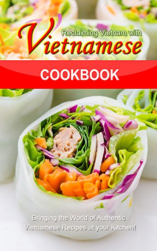 Reclaiming Vietnam with Vietnamese Cookbook: Bringing the World of Authentic Vietnamese Recipes at your Kitchen!! (English Edition)