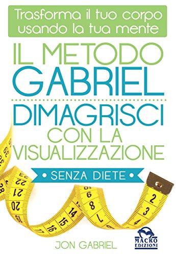 Il Metodo Gabriel - Dimagrisci con la Visualizzazione: Trasforma il tuo corpo usando la tua mente