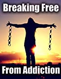 Breaking Free From Addiction (Addiction Recovery, Addiction remedies Book 1)