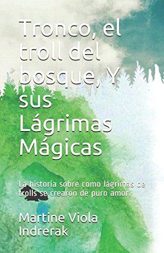 Tronco, el troll del bosque, Y sus Lágrimas Mágicas: La historia sobre como lágrimas de trolls se crearon de puro amor.