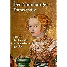 Der Naumburger Domschatz: Sakrale Kostbarkeiten im Domschatzgewölbe (Kleine Schriften der Vereinigten Domstifter zu Merseburg und Naumburg und des Kollegialstifts Zeitz)