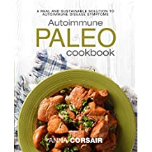Autoimmune Paleo Cookbook: A Real and Sustainable Solution to Autoimmune Disease Symptoms