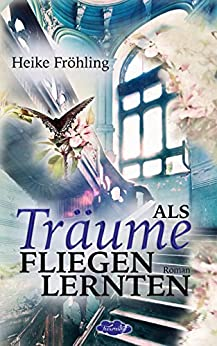 Als Träume fliegen lernten (German Edition) by [Fröhling, Heike]