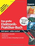 Das große Elektronik-Praktiker-Buch: Geld sparen - selber machen! Richtig messen und prüfen, richtig löten, Batterien und Akkus richtig pflegen und laden