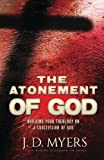 The Atonement of God: Building Your Theology on a Crucivision of God by J. D. Myers (2016-03-21)
