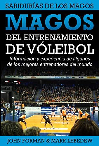 Magos del Entrenamiento de Voleibol - Sabidurías de los Magos: Conocimientos y experiencias de algunos de los mejores entrenadores del mundo por John Forman