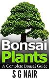 Bonsai Plants: A Complete Bonsai Guide