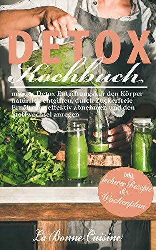 DETOX Kochbuch: mit der Detox Entgiftungskur den Körper natürlich entgiften, durch Zuckerfreie Ernährung effektiv abnehmen und den Stoffwechsel anregen :  inkl. leckerer Rezepte und Wochenplan