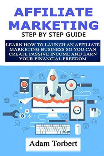 Affiliate Marketing Step By Step Guide: Learn How To Launch an Affiliate Marketing Business So You Can Create Passive Income And Earn Your Financial Freedom