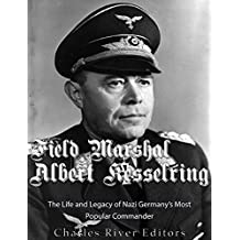 Field Marshal Albert Kesselring: The Life and Legacy of Nazi Germany's Most Popular Commander (English Edition)