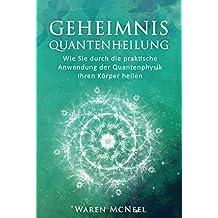 Geheimnis Quantenheilung: Wie Sie durch die praktische Anwendung der Quantenphysik Ihren Körper heilen