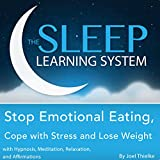 Stop Emotional Eating, Cope with Stress and Lose Weight with Hypnosis, Meditation, Relaxation, and Affirmations: The Sleep Learning System