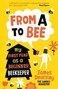 From A to Bee: My First Year as a Beginner Beekeeper (English Edition) par [Dearsley, James]