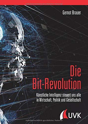 Die Bit-Revolution: Künstliche Intelligenz steuert uns alle in Wirtschaft, Politik und Gesellschaft