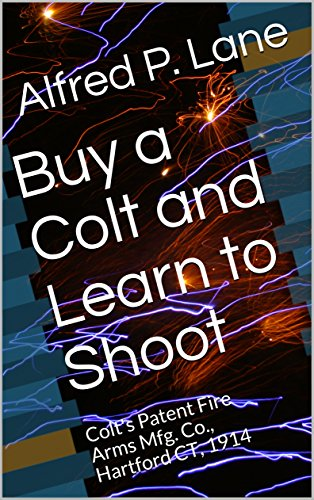 Buy a Colt and Learn to Shoot: Colt's Patent Fire Arms Mfg. Co., Hartford CT, 1914 (English Edition)