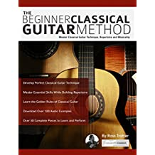 The Beginner Classical Guitar Method: Master Classical Guitar Technique, Repertoire and Musicality (Play Classical Guitar) (English Edition)
