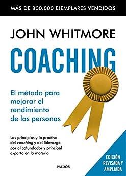Coaching: El método para mejorar el rendimiento de las personas. Los principios y la práctica del coaching y del liderazgo por el confundador y principal experto en la materia de [Whitmore, John]