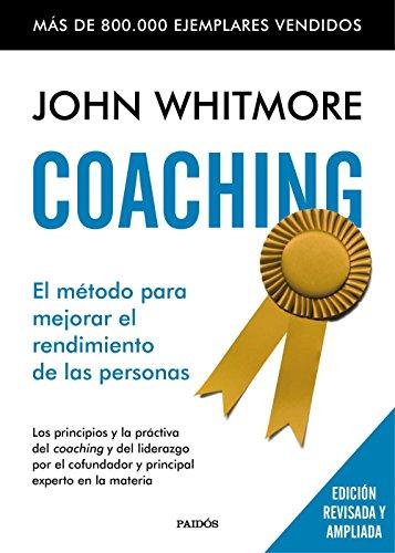 Coaching: El método para mejorar el rendimiento de las personas. Los principios y la práctica del coaching y del liderazgo por el confundador y principal experto en la materia (Empresa) por John Whitmore