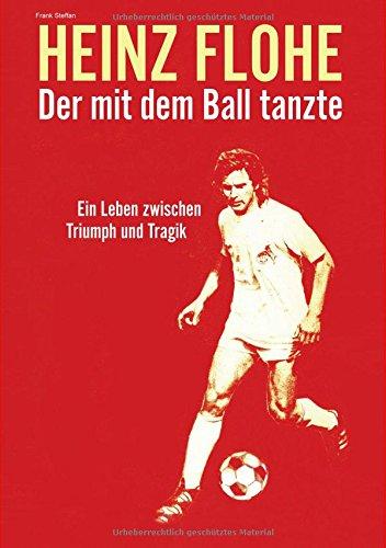 Heinz Flohe - Der mit dem Ball tanzte: Ein Leben zwischen Triumph und Tragik