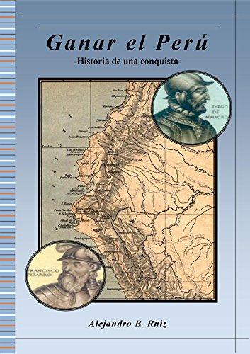 Ganar el Perú: Historia de una conquista por Alejandro B Ruiz