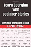 Learn Georgian with Beginner Stories: Interlinear Georgian to English (Learn Georgian with Interlinear Stories for Beginners and Advanced Readers)