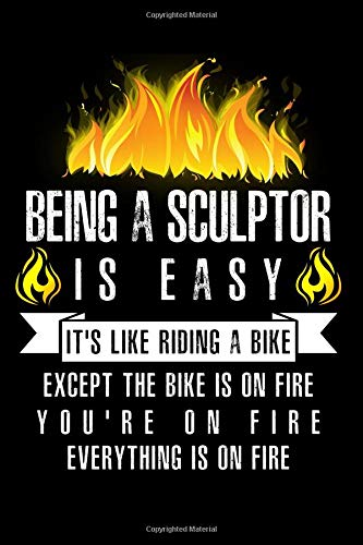 Being A Sculptor Is Easy It's Like Riding A Bike Except The Bike Is On Fire You're On Fire Everything Is On Fire: A Blank Lined Journal for Sculptors Who Love to Laugh, Makes A Perfect Gag Gift (Bike-skulptur)