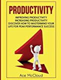 Productivity: Improving Productivity: Increasing Productivity: Discover How To Mastermind Your Life For Peak Performance