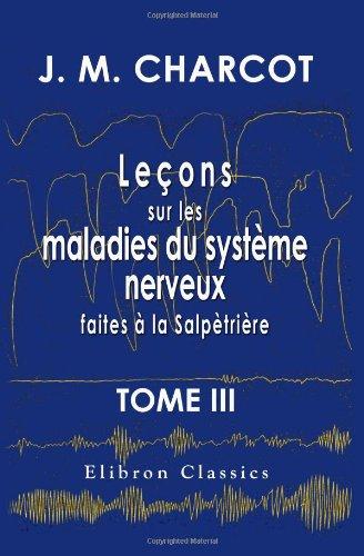 Leçons sur les maladies du système nerveux faites à la Salpètrière: Recueillies et publiées par le Dr. Ch. Féré. Tome 3