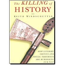 The Killing of History: How Literary Critics and Social Theorists Are Murdering Our Past by Keith Windschuttle (2000-02-01)