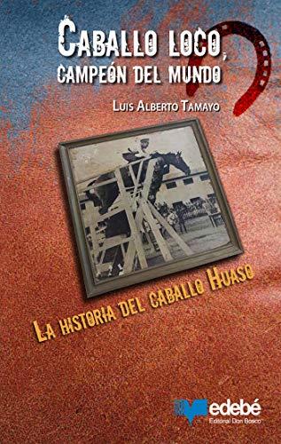 Caballo loco, campeón del mundo: La historia del caballo Huaso por Luis Alberto Tamayo