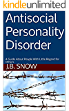Antisocial Personality Disorder: A Guide About People With Little Regard for Others (Transcend Mediocrity Book 33)