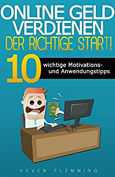 Online Geld verdienen: Der richtige Start!: 10 wichtige Motivations- und Anwendungstipps