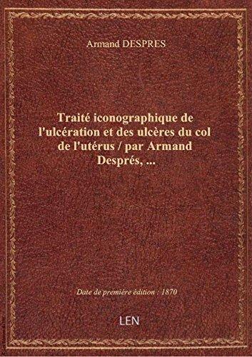Traité iconographique de l'ulcération et des ulcères du col de l'utérus / par Armand Després,... par Armand DESPRES