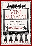 Veni, Vidi, Vici: Everything you ever wanted to know about the Romans but were afraid to ask by Peter Jones