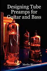 Designing Valve Preamps for Guitar and Bass by Merlin Blencowe (June 01,2009)