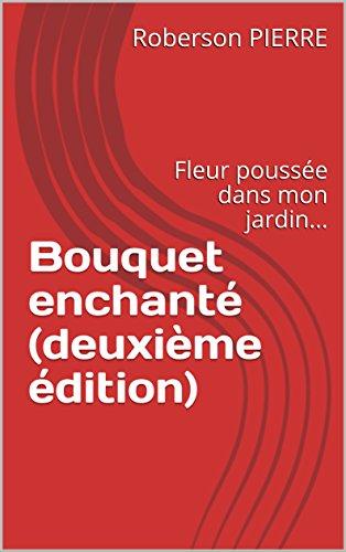 Couverture du livre Bouquet enchanté (deuxième édition): Fleur poussée dans mon jardin...