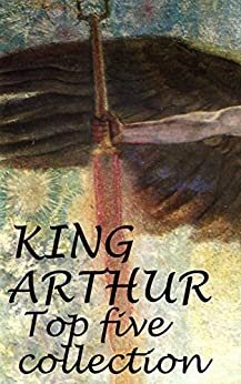 King Arthur: complete collection  (Including Le Morte d'Arthur, Idylls of the King, King Arthur and His Knights and A Connecticut Yankee in King Arthur's Court) by [Malory, Sir Thomas, Tennyson, Lord Alfred, Warren, Maude Radford, Knowles, Sir James, Twain, Mark, books, Hatman's]