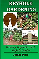 Keyhole Gardening: Growing Vegetables In A Keyhole Garden: Volume 7 (Gardening Techniques) by James Paris (2015-11-30)