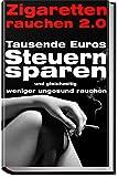Zigaretten rauchen 2.0 - Tausende Euros Steuern sparen und gleichzeitig weniger ungesund rauchen: Das Raucher Buch -