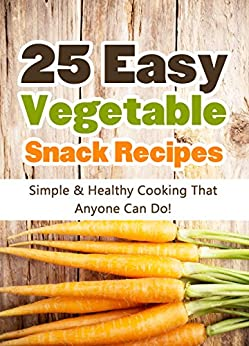 25 Easy Vegetable Snack Recipes: Simple and Healthy Cooking That Anyone Can Do! (Quick and Easy Cooking Series Book 1) (English Edition) par [Scott, Hannie P.]