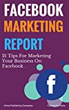 Face Book Marketing Report : 21 Tips For Marketing Your Business On Facebook (English Edition)