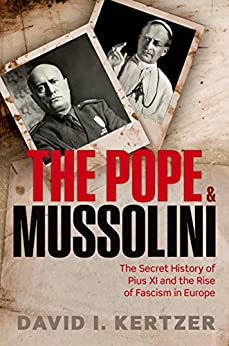 The Pope and Mussolini: The Secret History of Pius XI and the Rise of Fascism in Europe by [Kertzer, David I.]
