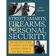 Street Smarts, Firearms, And Personal Security: Jim Grover'S Guide To Staying Alive And Avoiding Crime In The Real World: Street Smarts, Firearms and Personal Security