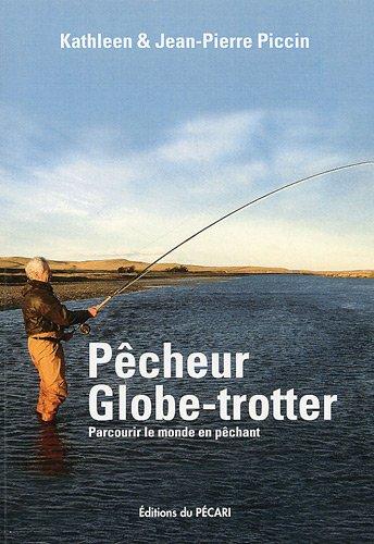 Pêcheur globe-trotter : Parcourir le monde en pêchant par Jean-Pierre Piccin, Kathleen Piccin
