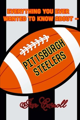 Everything You Ever Wanted to Know About Pittsburgh Steelers por Mr Ian Carroll