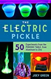 Electric Pickle: 50 Experiments from the Periodic Table, from Aluminum to Zinc